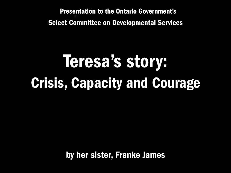 Presentation to Ontario's Select Committee on Developmental Services Teresa's story: Crisis, Capacity and Courage by her sister, Franke James