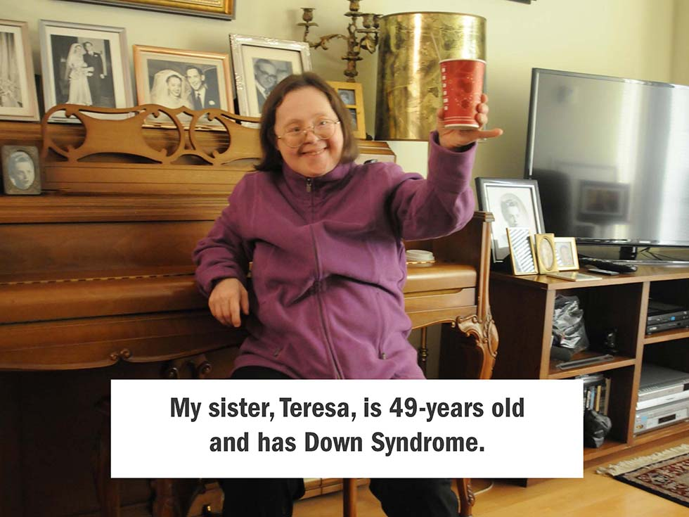 My sister, Teresa, is 49-years old and has Down Syndrome.