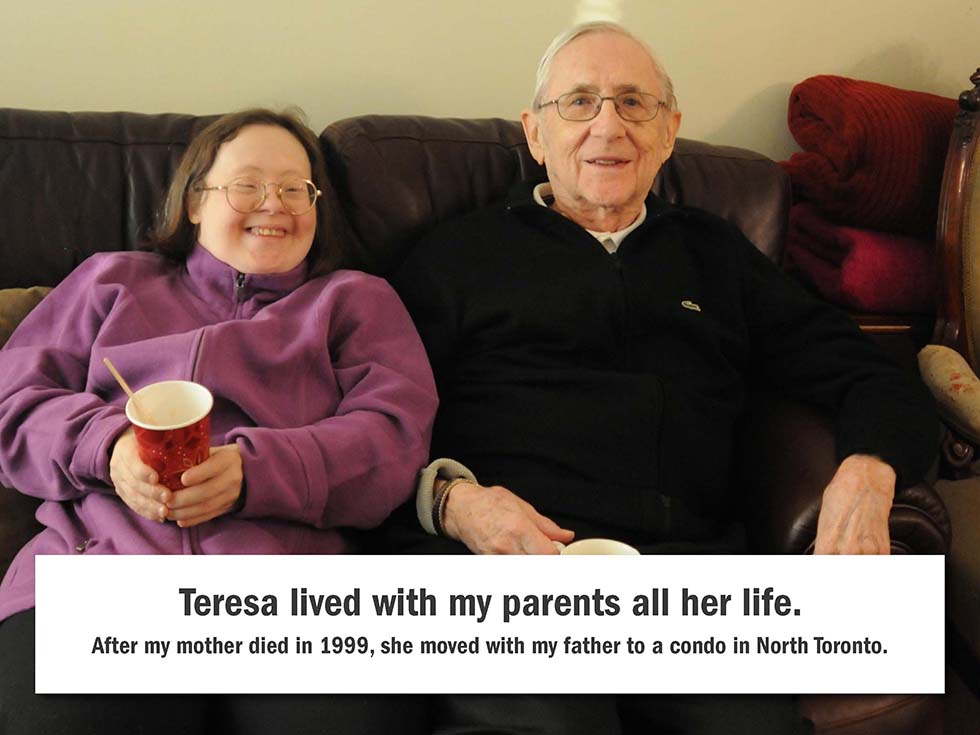 Teresa lived with my parents all her life. After my mother died in 1999, she moved with my father to a condo in North Toronto.