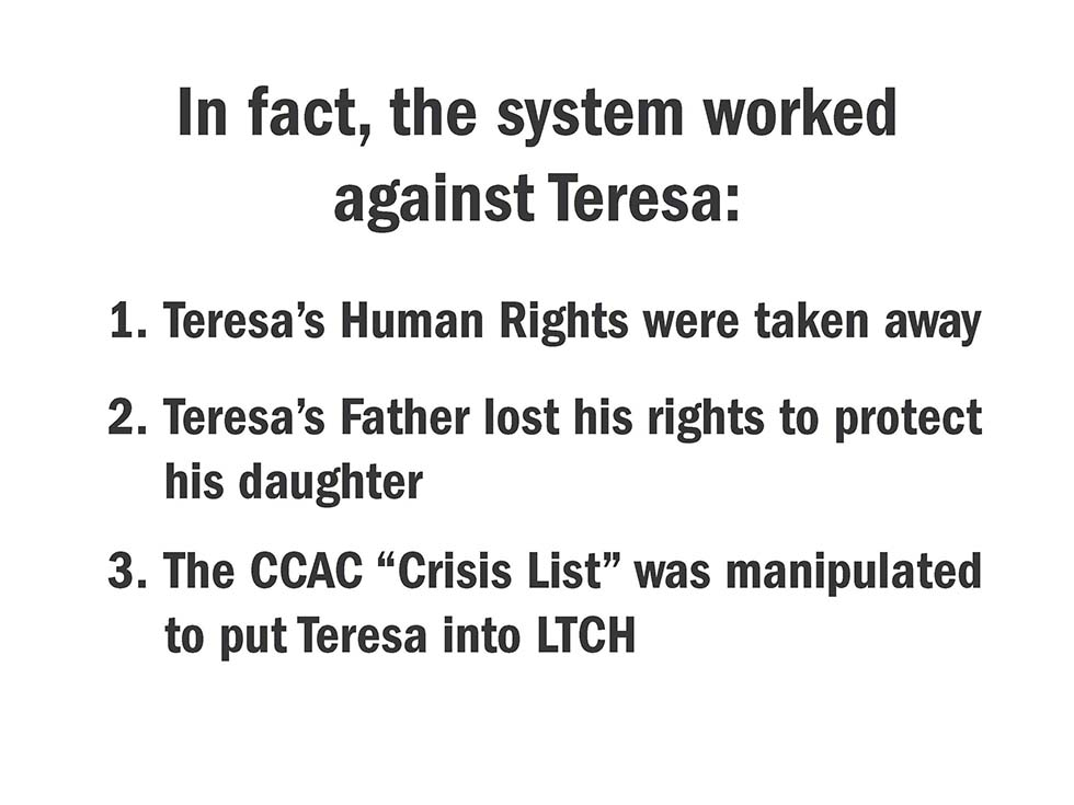 "In fact, the system worked against Teresa: 1. Teresa's Human Rights were taken away; 2. Teresa's Father lost his rights to protect his daughter; 3. The CCAC ""Crisis List"" was manipulated to put Teresa into LTCH"