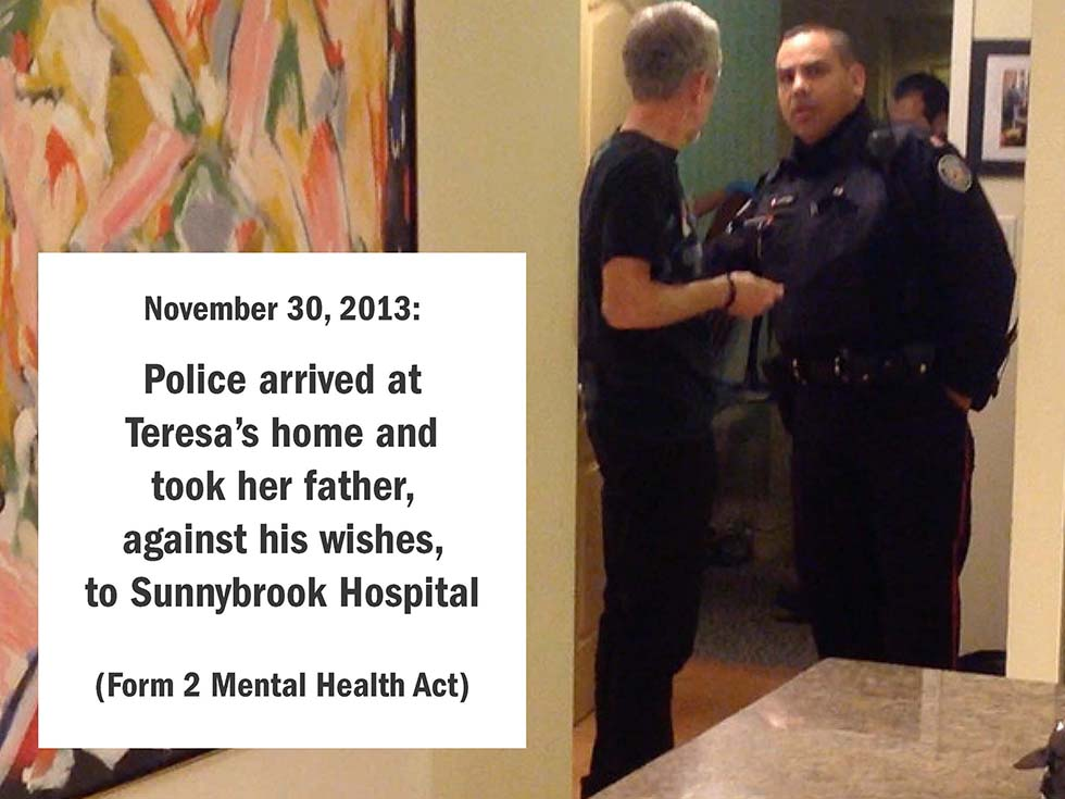 November 30, 2013: Police arrived at Teresa's home and took her father, against his wishes, to Sunnybrook Hospital (Form 2 Mental Health Act)