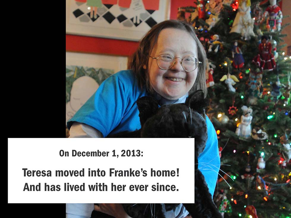 On December 1, 2013: Teresa moved into our home! And has lived with us ever since.
