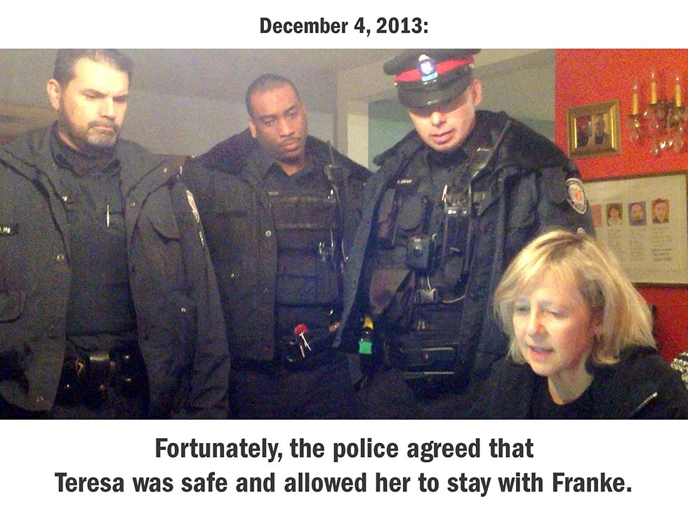 December 4, 2013: Fortunately, the police agreed that Teresa was safe and allowed her to stay with us.