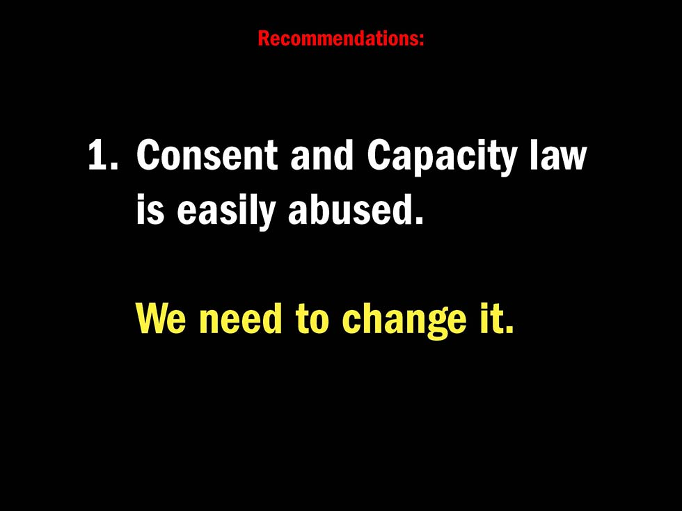Recommendations: 1. Consent and Capacity law is easily abused. We need to change it.