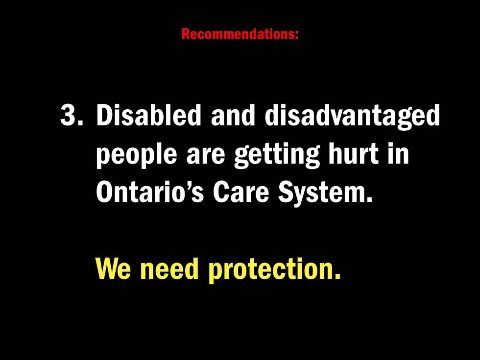 Recommendations: 3. Disabled and disadvantaged people are getting hurt in Ontario's Care System. We need protection.